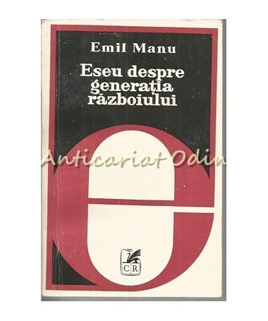 Eseu Despre Generatia Razboiului - Emil Manu - Tiraj: 4120 Exemplare