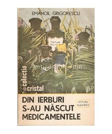 Din Ierburi S-au Nascut Medicamentele - Emanoil Grigorescu
