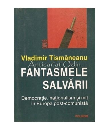 Fantasmele Salvarii. Democratie, Nationalism Si Mit In Europa Post-Comunista
