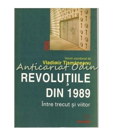 Revolutiile Din 1989. Intre Trecut Si Viitor - Vladimir Tismaneanu